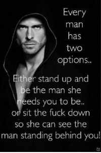 Memes, 🤖, and Stand Up: Every  man  has  two  options..  ither stand up and  be the man she  needs you to be  or sit the fuck down  so she can see the  man standing behind you! 💯 👍 ✔