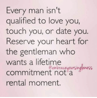 Love, Memes, and Date: Every man isn't  qualified to love you,  touch you, or date you  Reserve your heart for  the gentleman who  wants a lifetime  commitment not a  rental moment.  @embraceyDursingleness
