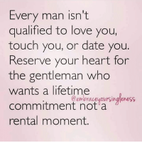 Facts, Love, and Memes: Every man isn't  qualified to love you,  touch you, or date you.  Reserve your heart for  the gentleman who  wants a lifetime  commitment not a  rental moment.  @empraveypursingleness 💯💯💯💖 facts woman women strongwoman strongwomen inspiration romantic relationship relationships lady ladies girlfriend realtalk realdeal reallife tagafriend strong positivevibes female couples souls soulmates soul iloveyou ilovehim female quotesdaily couple couplegoals she
