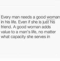 Good Woman: Every man needs a good woman  in his life. Even if she is just his  friend. A good woman adds  value to a man's life, no matter  what capacity she serves in