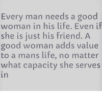 Good Woman: Every man needs a good  woman in his life. Even if  she is just his friend. A  good woman adds value  to a mans life, no matter  what capacity she serves  In