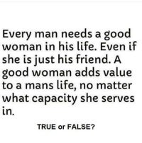 Good Woman: Every man needs a good  woman in his life. Even if  she is just his friend. A  good woman adds value  to a mans life, no matter  what capacity she serves  In  TRUE or FALSE?