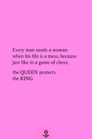 Man Needs: Every man needs a woman  when his life is a mess, because  just like in a game of chess;  the QUEEN protects  the KING.  RELATIONGHP