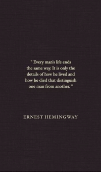 "Life, How, and Another: "" Every man's life ends  the same way It is only the  details of how he lived and  how he died that distinguish  one man from another.""  ERNEST HEMING WAY"