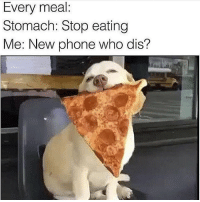 Memes, Who Dis, and New Phone Who Dis: Every meal  Stomach: Stop eating  Me: New phone who dis? 🤣🤣🤣