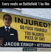 Memes, Xbox One, and Piece of Shit: Every medic on Battlefield 1 be like  INJURED?  YOURSELF  YOU INJURED  PIECE OF SHIT  JACOB ERNUP ATTORNE  LAMAR Why can't medics actually be a medic,it's not that hard Via: @ 😂Tag A Friend😂 🚫Self Promotion = Blocked🚫 🎮Xbox One-DM For GT🎮 ➖➖➖➖➖➖➖➖➖➖➖➖➖➖➖➖➖➖ Do you love and want the best gaming content?! If so, you HAVE to follow @gamersbanter for the best gaming MEMES and CLIPS! Don't miss out!🎮🔥😂💫 Partners💫 @gamersbeauty @gamingposts.ig @fullspacey @style.gaming @straightskill ➖➖➖➖➖➖➖➖➖➖➖➖➖➖➖➖➖ ❌Ignore Tags❌ cod bo3 bo3zombies infinitewarfare memes gaming gamingmemes likeforlike callofduty treyarch counterstrike instagram gta5 gtav gtamemes ijfxl Xboxone ps4 playstayion microsoft pc battlefield battlefield1 blackops youtube rocketleague blackops mw3 mw2 modernwarfare csgo