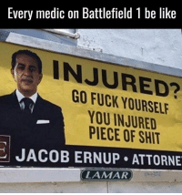 Memes, 🤖, and Lamar: Every medic on Battlefield l be like  INJURED?  YOU INJURED  PIECE OF SHIT  JACOB ERNUP ATTORNE  LAMAR Why is this so accurate..