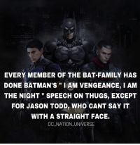 "Oh Jason 😂 dc dccomics dceu dcu dcrebirth dcnation dcextendeduniverse batman superman manofsteel thedarkknight wonderwoman justiceleague cyborg aquaman martianmanhunter greenlantern theflash greenarrow suicidesquad thejoker harleyquinn comics injusticegodsamongus: EVERY MEMBER OF THE BAT-FAMILY HAS  DONE BATMAN'S"" I AM VENGEANCE, I AM  THE NIGHT"" SPEECH ON THUGS, EXCEPT  FOR JASON TODD, WHO CANT SAY IT  WITH A STRAIGHT FACE.  DC NATION _UNIVERSE Oh Jason 😂 dc dccomics dceu dcu dcrebirth dcnation dcextendeduniverse batman superman manofsteel thedarkknight wonderwoman justiceleague cyborg aquaman martianmanhunter greenlantern theflash greenarrow suicidesquad thejoker harleyquinn comics injusticegodsamongus"
