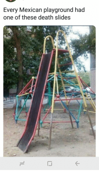 Most fun of any playground ride: Every Mexican playground had  one of these death slides  K- Most fun of any playground ride