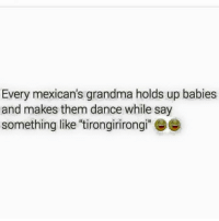"""For reals 😂😂: Every mexican's grandma holds up babies  and makes them dance while say  something like """"tirongirirongi! For reals 😂😂"""