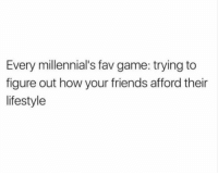 Friends, Fucking, and Memes: Every millennial's fav game: trying to  figure out how your friends afford their  lifestyle So many $9 iced matchas, so little fucking income.