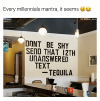 Funny, Lmao, and Millennials: Every millennials mantra, it seems  IG: @davie dave  DONT BE SHY  SEND THAT 12TH  UnANSWERED  TEXT  - TEQUILA I understand, but cmon lmao