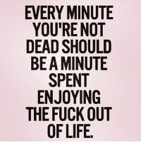 Gym, Fuck, and Amen: EVERY MINUTE  YOU'RENOT  DEAD SHOULD  BE A MINUTE  ENJOYING  THE FUCK OUT Amen.
