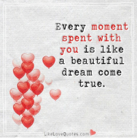 Beautiful, Love, and Memes: Every moment  spent with  you is like  a beautiful  dream come  true.  Like Love Quotes.com Every moment spent with you is like a beautiful dream come true.