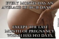 Actually the whole third trimester can kiss my ass.: EVERY MONTH HAS AN  AVERAGE OF 30-31 DAYS  EXCEPT THE LAST  NMOONTH OF PREGNANCY  WHICH HAS 1453 DAYS. Actually the whole third trimester can kiss my ass.