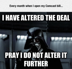 srsfunny:Comcast Bill: Every month when I open my Comcast bill.  HAVE ALTERED THE DEAL  PRAY I DO NOT ALTER IT  FURTHER  샤 srsfunny:Comcast Bill