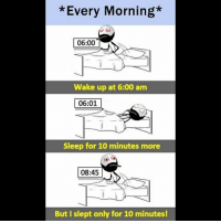 Twitter: BLB247 Snapchat : BELIKEBRO.COM belikebro sarcasm meme Follow @be.like.bro: *Every Morning*  06:00  Wake up at 6:00 anm  06:01  Sleep for 10 minutes more  08:45  But I slept only for 10 minutes! Twitter: BLB247 Snapchat : BELIKEBRO.COM belikebro sarcasm meme Follow @be.like.bro