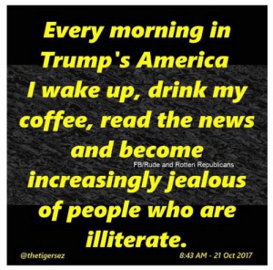America, Jealous, and News: Every  morning in  Trump's America  I wake up, drink my  coffee, read the news  and become  increasingly jealous  of people who are  illiterate.  FB/Rude and Rotten Republicans  @thetigersez  8:43 AM- 21 Oct 2017