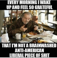America, Funny, and Instagram: EVERY MORNING IWAKE  UP AND FEEL SO GRATEFUL  THAT I'M NOTA BRAINWASHED  ANTI-AMERICAN  LIBERAL PIECE OF SHIT Hahahaha so true. 🔴www.TooSavageForDemocrats.com🔴 JOINT INSTAGRAM: @rightwingsavages DonaldTrump Trump 2A MakeAmericaGreatAgain Conservative Republican Liberal Democrat Ccw247 MAGA Politics LiberalLogic Savage TooSavageForDemocrats Instagram Merica America PresidentTrump Funny True SecondAmendment