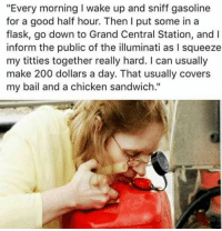 """A Flask: """"Every morning l wake up and sniff gasoline  for a good half hour. Then I put some in a  flask, go down to Grand Central Station, and l  inform the public of the illuminati as I squeeze  my titties together really hard. l can usually  make 200 dollars a day. That usually covers  my bail and a chicken sandwich."""""""