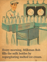 Milkman Bob is so dedicated.  What do you love about his work?: Every morning, Milkman Bob  fills the milk bottles by  regurgitating melted ice cream. Milkman Bob is so dedicated.  What do you love about his work?