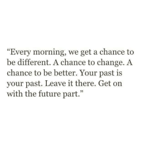 """Be Different: Every morning, we get a chance to  be different. A chance to change. A  chance to be better. Your past is  your past. Leave it there. Get on  with the future part."""""""