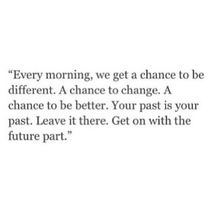 """Be Different: """"Every morning, we get a chance to be  different. A chance to change. A  chance to be better. Your past is your  past. Leave it there. Get on with the  future part."""""""