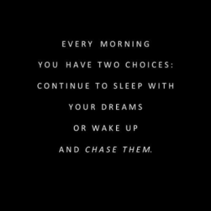 Chase, Dreams, and Sleep: EVERY MORNING  YOU HAVE TWO CHOICES  CONTINUE TO SLEEP WITH  YOUR DREAMS  OR WAKE UP  AND CHASE THEM.