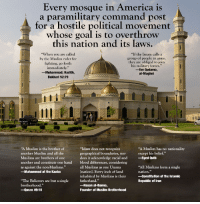 "America, Muslim, and Constitution: Every mosque in America is  a paramilitary command post  for a hostile political movement'  whose goal is to overthrow  this nation and its laws.  ""When you are called  by the Muslim ruler for  fighting, go forth  immediately.""  -Muhammad; Hadith,  Bukhari 52:79  ""If the Imam calls a  group of people to arms,  they are obliged to join  his military forces.""  -Ibn Qudama,  al-Mughni  ""A Muslim is the brother of  another Muslim and all the  Muslims are brothers of one  another and constitute one hand  as against the non-Muslims.""  -Muhammad at the Kaaba  ""Islam does not recognize  geographical boundaries, nor  does it acknowledge racial and  blood differences, considering  all Muslims as one Umma  Ination]. Every inch of land  inhabited by Muslims is their  fatherland.""  -Hasan al-Banna,  Founder of Muslim Brotherhood  ""A Muslim has no nationality  except his belief.""  Syed Qutb  ""All Muslims form a single  nation.""  Constitution of the Islamic  Republic of Iran  ""The Believers are but a single  brotherhood.  -Quran 49:10"