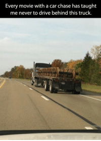 car chase: Every movie with a car chase has taught  me never to drive behind this truck.