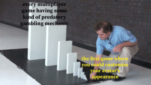me_irl: every multiplayer  game having some  kind of predatory  gambling mechanic  the first game where  you could customise  your avatar'  Lappearance me_irl