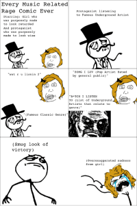 "Every Music Related  Rage Comic Ever  protaganist listening  to Famous Underground Artist  Starring  Girl  who  was purposely made  to look retarded  And protaganist  who was purposely  made to look wise  ZOMG I LUV (Pop Artist  Hated  at r u lisnin 2""  by general public)  ""B*TCH I LISTEN  TO (List of Underground  Artists that relate to  genre)  (Famous classic Genre)  Smug look of  victory)  (overexaggerated sadness  from girl)  M Every Music Related Rage Comic in a Nutshell"