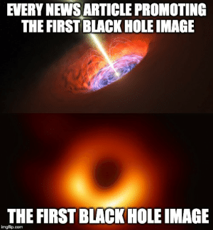 News, Black, and Image: EVERY NEWSARTICLE PROMOTING  THE FIRST BLACK HOLE IMAGE  THE FIRST BLACK HOLE IMAGE  imgflip.com Almost every article promoting the news of the first image of a black hole.