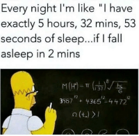 "Fall, Sleep, and Like: Every night I'm like ""I have  exactly 5 hours, 32 mins, 53  seconds of sleep...if I fall  asleep in 2 mins  398,"" + lt 365'2-44 722"