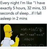 "Fall, Sleep, and Like: Every night I'm like ""I have  exactly 5 hours, 32 mins, 53  seconds of sleep...if I fall  asleep in 2 mins  37V  3957+36524472  o (t.)"