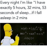 "Fall, Memes, and Sleep: Every night I'm like ""I have  exactly 5 hours, 32 mins, 53  seconds of sleep. .ifI fall  asleep in 2 mins  1 37  3487+43652-4472 Me EVERY night 😩 Follow @wasjustabouttosaythat @wasjustabouttosaythat @wasjustabouttosaythat"
