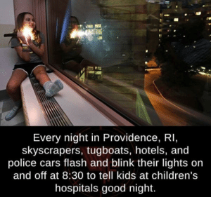 Cars, Police, and Good: Every night in Providence, RI,  skyscrapers, tugboats, hotels, and  police cars flash and blink their lights on  and off at 8:30 to tell kids at children's  hospitals good night. Youre doing it right Providence