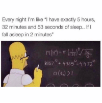 """Every single night: Every night l'm like """"l have exactly 5 hours,  32 minutes and 53 seconds of sleep.. If  l  fall asleep in 2 minutes""""  3987 43652 4472  n (t.) Every single night"""