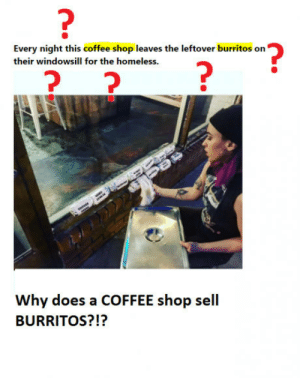 Homeless, Coffee, and Shop: Every night this coffee shop leaves the leftover burritos on  their windowsill for the homeless.  7  Why does a COFFEE shop sel  BURRITOS?!? Seriously, what?!