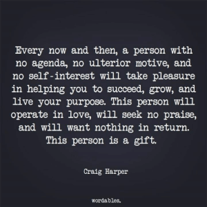 Harper: Every now and then, a person with  no agenda, no ulterior motive, and  no self -interest will take pleasure  in helping you to succeed, grow, and  live your purpose. This person will  operate in love, will seek no praise,  and will want nothing in return.  This person is a gift.  Craig Harper  wordables.