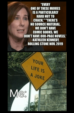 """Shut your face hole.: """"EVERY  ONE OF THESE MOVIES  IS A PARTICULARLY  HARD NUT TO  CRACK,"""" """"THERE'S  NO SOURCE MATERIAL  WE DON'T HAVE  COMIC BOOKS. WE  DON'T HAVE 800-PAGE NOVELS.  -KATHLEEN KENNEDY  ROLLING STONE NOV.2019  YOUR  LIFE IS  A JOKE  Me Shut your face hole."""