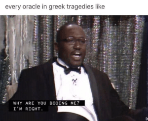 Oracle, Greek, and Why: every oracle in greek tragedies like  WHY ARE YOU BOOING ME?  I 'M RIGHT  [a Boooo