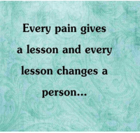 Lessoned: Every pain gives  a lesson and every  lesson changes a  person...