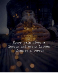 Pain, Person, and  Changes: Every pain gives a  lesson and every lesson  changes a person