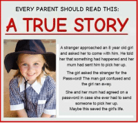 True Story: EVERY PARENT SHOULD READ THIS  A TRUE STORY  A stranger approached an 8 year old girl  and asked her to come with him. He told  her that something had happened and her  mum had sent him to pick her up.  The girl asked the stranger for the  Password! The man got confused and  the girl ran away.  She and her mum had agreed on a  password in case she ever had to send  someone to pick her up.  Maybe this saved the girl's life.