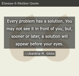 SIZZLE: Every problem has a solution. You may not see it in front of you, but, sooner or later, a solution will appear before your eyes.