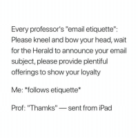 "Head, Ipad, and Email: Every professor's ""email etiquette""  Please Kneel and bow your head, wait  for the Herald to announce your email  subject, please provide plentiful  offerings to show your loyalty  Me: *follows etiquette*  Prof: ""Thamks""-sent from iPad"