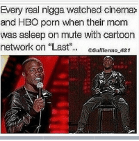 """A Dream, Ass, and Bad: Every real nigga watched cinemax  and HBO porn when their mom  was asleep on mute with cartoon  network on Last"""". eGuloro2  15 if you never did this and you a guy you a straight bitch( Riley freeman voice). It was around the time we first got cable in my house. I was tired of using a hangar to get reception for disney channel to watch That So Raven. Nah fam before i continue let me clarify that every real nigga watched that show cause raven was thick as fuck and i wanted to see myself in her future tearing it up. This night started when i had a bad dream about getting crossed in ball. Actually it wasn't a dream because when i woke up i had my ankle brace on. I was fat at the time so i went to the kitchen to eat the twinkles off the top of the fridge. I turn on the tv eating my twinkie when i remember my bro Kev telling me about channel 512. I turned to it and saw my first porno """" Busty Cops''. I thought it was boring untill these bitches started fckin the criminals. To be safe U had the last channel on Aqua teen hunger force. I'm sitting there wondering why they not showing no private parts? Deception. Im watching these bitches play in the bath tub when i feel a dark presence behind me. Power levels had me trembling i press last on the remote smoothly when i heard """"turn it back guy"""". it was my grandpa. I thought it was a rhetorical question when this nigga grabbed my neck and said """"do it boy"""". I felt like a hostage plus he was in the army too so i knew he would have knocked me out the way they do in battlefield. I changed it back. you know i thought he was gonna tear my ass up. Nigga ended up watching it with me. That was the first time we spent quality time together. See there is good that can come out of porn. 2 days later my grandma caught him watching that shit. smh he got hooked and fvcked it up for us. We no longer have HBO."""