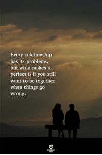 You, What, and Still: Every relationship  has its problems,  but what makes it  perfect is if you still  want to be together  when things go  wrong.