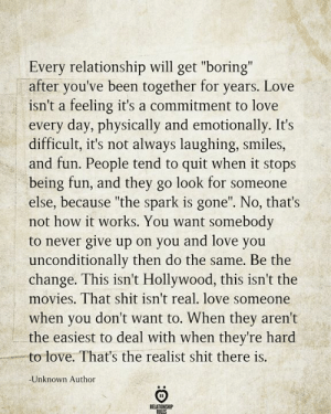 "never give up: Every relationship will get ""boring""  after you've been together for years. Love  isn't a feeling it's a commitment to love  every day, physically and emotionally. It's  difficult, it's not always laughing, smiles,  and fun. People tend to quit when it stops  being fun, and they go look for someone  else, because ""the spark is gone"". No, that's  not how it works. You want somebody  to never give up on you and love you  unconditionally then do the same. Be the  change. This isn't Hollywood, this isn't the  movies. That shit isn't real. love someone  when you don't want to. When they aren't  the easiest to deal with when they're hard  to love. That's the realist shit there is.  -Unknown Author  RELATIONSHIP  RILES"